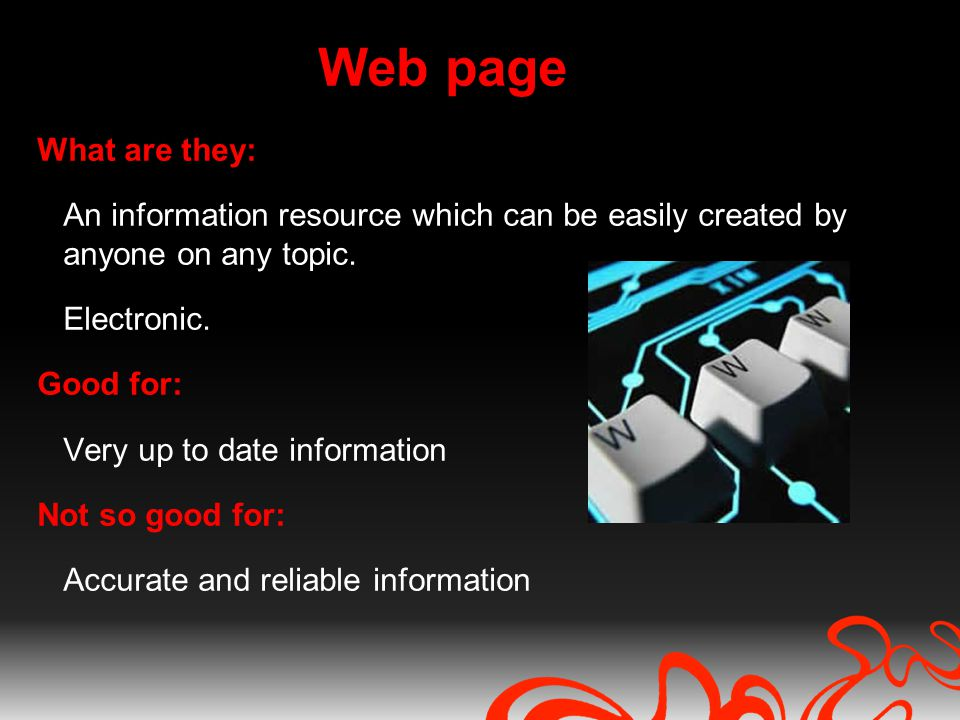Web page What are they: An information resource which can be easily created by anyone on any topic. Electronic. Good for: Very up to date information