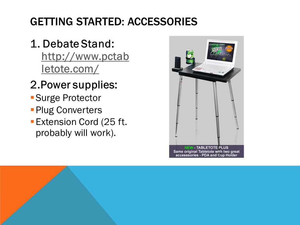1. Debate Stand: http://www.pctab letote.com/ http://www.pctab letote.com/ 2.Power supplies: Surge Protector Plug Converters Extension Cord (25 ft. pr