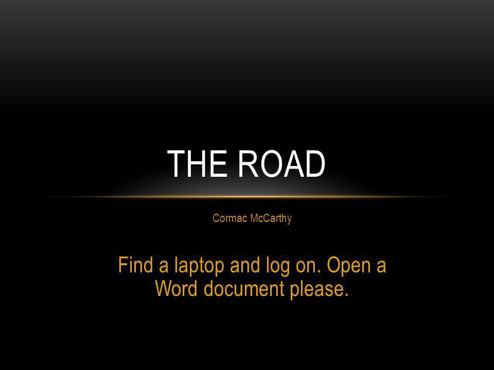 Cormac McCarthy Find a laptop and log on. Open a Word document please. THE ROAD