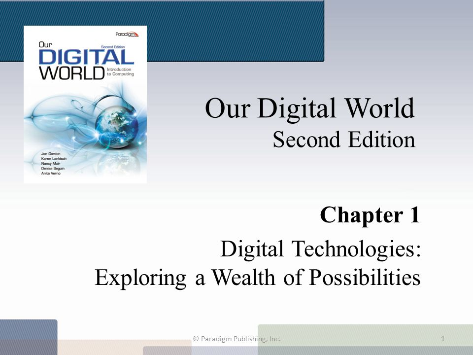 Our Digital World Second Edition Chapter 1 Digital Technologies: Exploring a Wealth of Possibilities © Paradigm Publishing, Inc.1