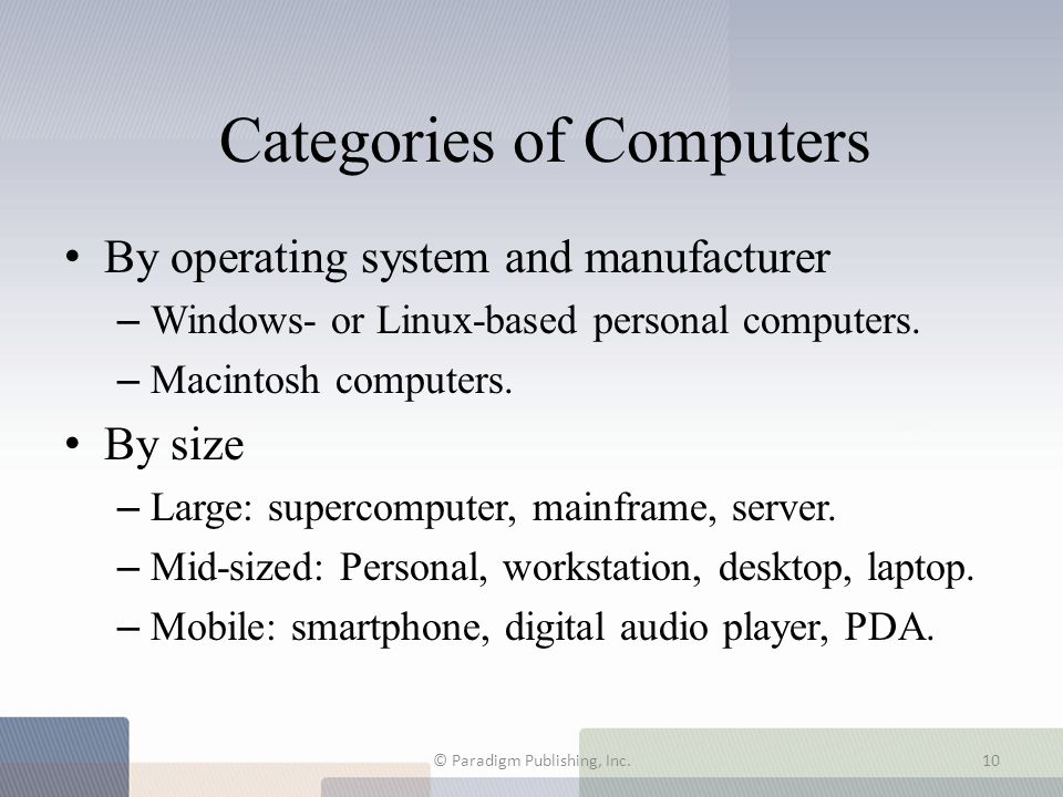 Categories of Computers By operating system and manufacturer – Windows- or Linux-based personal computers. – Macintosh computers. By size – Large: sup