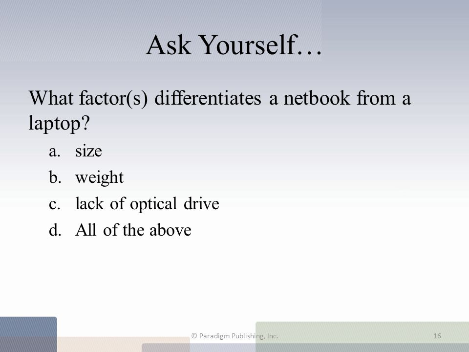 Ask Yourself… What factor(s) differentiates a netbook from a laptop? a.size b.weight c.lack of optical drive d.All of the above © Paradigm Publishing,