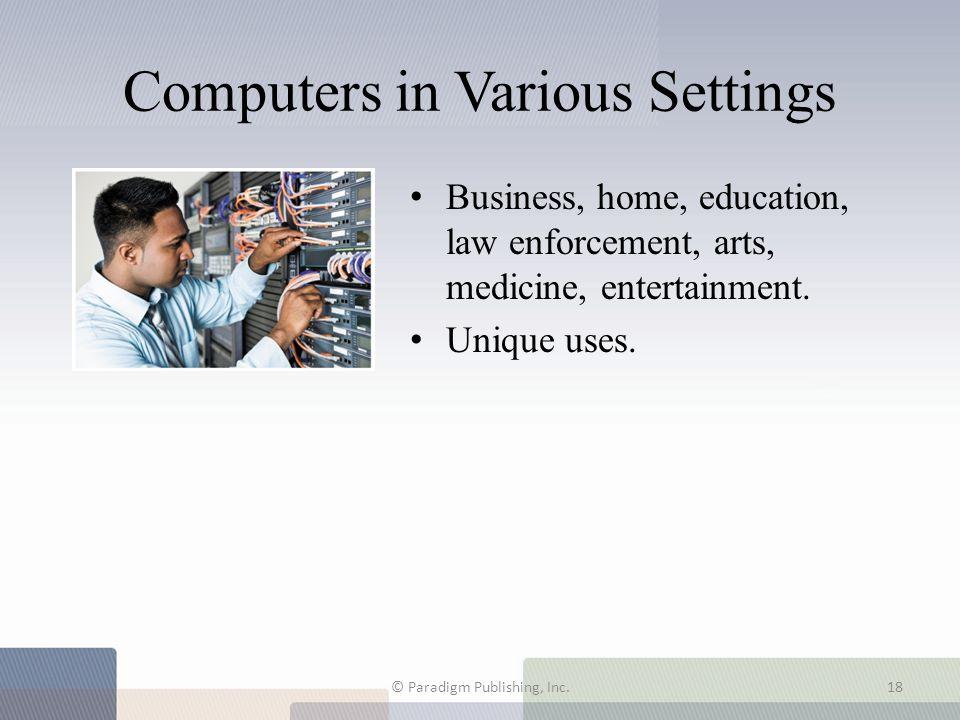Computers in Various Settings Business, home, education, law enforcement, arts, medicine, entertainment. Unique uses. © Paradigm Publishing, Inc.18