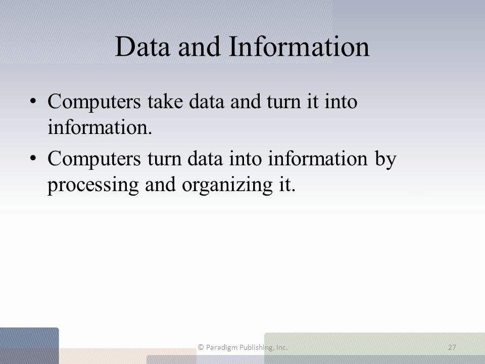 Data and Information Computers take data and turn it into information. Computers turn data into information by processing and organizing it. © Paradig