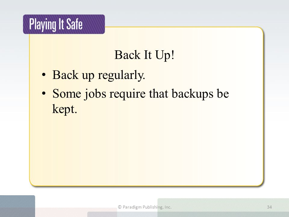 Back It Up! Back up regularly. Some jobs require that backups be kept. © Paradigm Publishing, Inc.34