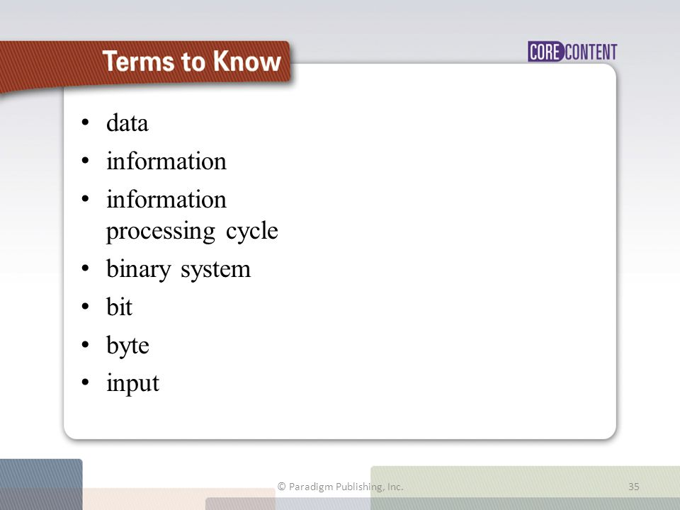 Terms to Know data information information processing cycle binary system bit byte input © Paradigm Publishing, Inc.35