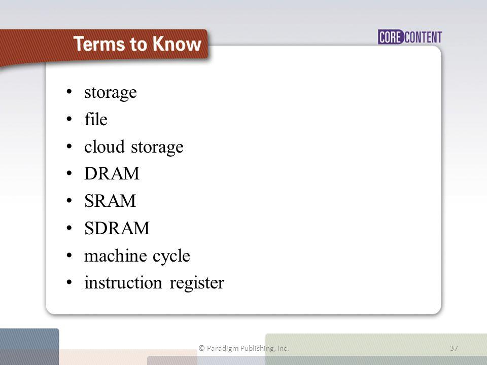 storage file cloud storage DRAM SRAM SDRAM machine cycle instruction register © Paradigm Publishing, Inc.37 Terms to Know
