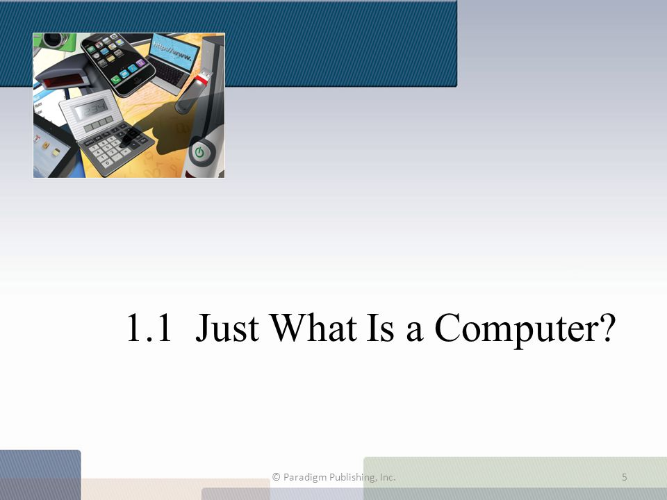 1.1 Just What Is a Computer? © Paradigm Publishing, Inc.5