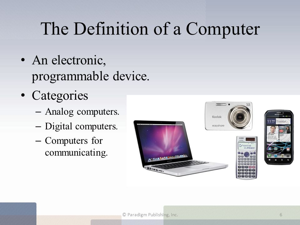 The Definition of a Computer An electronic, programmable device. Categories – Analog computers. – Digital computers. – Computers for communicating. ©