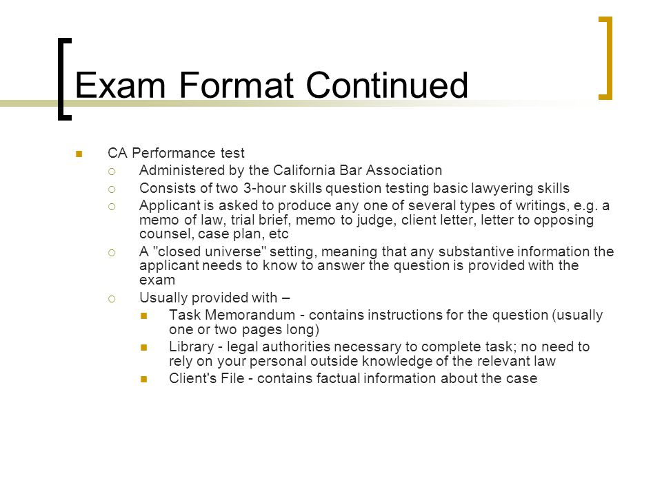 Exam Format Continued CA Performance test Administered by the California Bar Association Consists of two 3-hour skills question testing basic lawyering skills Applicant is asked to produce any one of several types of writings, e.g.