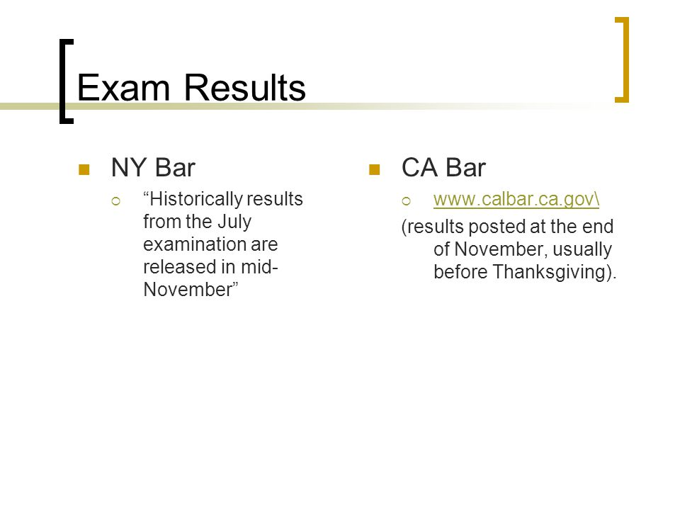 Exam Results NY Bar Historically results from the July examination are released in mid- November CA Bar www.calbar.ca.gov\ (results posted at the end of November, usually before Thanksgiving).