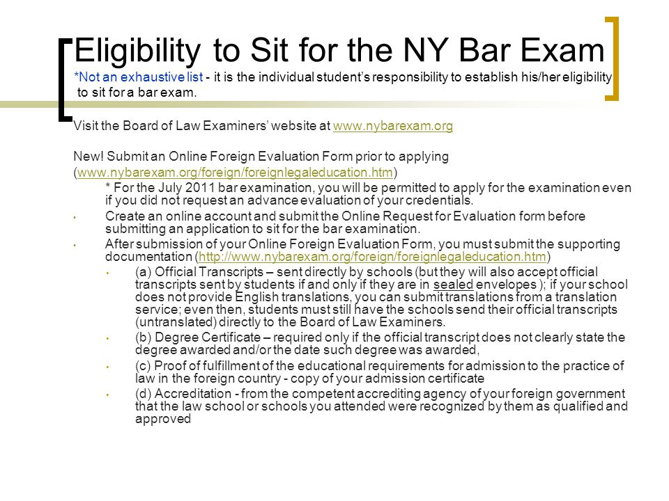 Exam Format continued Multistate Performance test (MPT) Part of the NY Bar Exam as well as other participating jurisdictions excluding the CA Bar Exam Consists of two 90-minute skills questions covering basic lawyering skills such legal reasoning, fact analysis, problem solving, etc (NY Bar uses only one 90- minute question) A closed universe setting Specific task assigned may involve writing a memorandum to a supervising attorney; a letter to a client; a persuasive memorandum or brief; a contract provision; a will; a proposal for settlement or agreement; a discovery plan; a witness examination plan; or a closing argument Contains a File with facts of the case and the assignment instructions and a Library with cases, regulations, statutes, rules, etc.