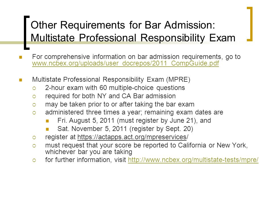 Other Requirements for Bar Admission: Multistate Professional Responsibility Exam For comprehensive information on bar admission requirements, go to www.ncbex.org/uploads/user_docrepos/2011_CompGuide.pdf www.ncbex.org/uploads/user_docrepos/2011_CompGuide.pdf Multistate Professional Responsibility Exam (MPRE) 2-hour exam with 60 multiple-choice questions required for both NY and CA Bar admission may be taken prior to or after taking the bar exam administered three times a year; remaining exam dates are Fri.