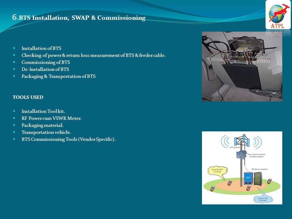 6. BTS Installation, SWAP & Commissioning Installation of BTS Checking of power & return loss measurement of BTS & feeder cable. Commissioning of BTS