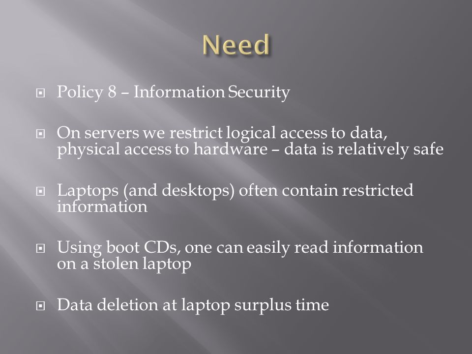 Host all data only on servers, like the GAP Requires highspeed internet access Readonly is more easily achieved Read/Write access on Terminal Servers Hosted Office (like GoogleDocs) would help Data Encryption on laptops Safeguard data against stolen or surplused laptops Bitlocker on some Windows Commercial, pricey – limited to their features Open source – TrueCrypt, DiskCryptor lacks some features
