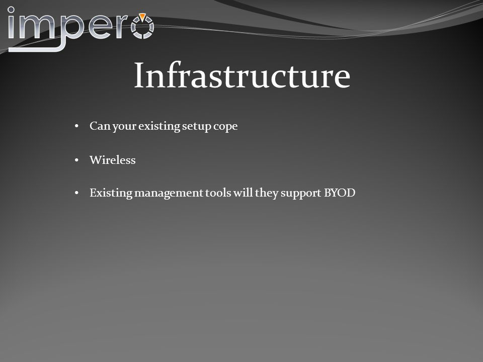 Infrastructure Existing management tools will they support BYOD Wireless Can your existing setup cope