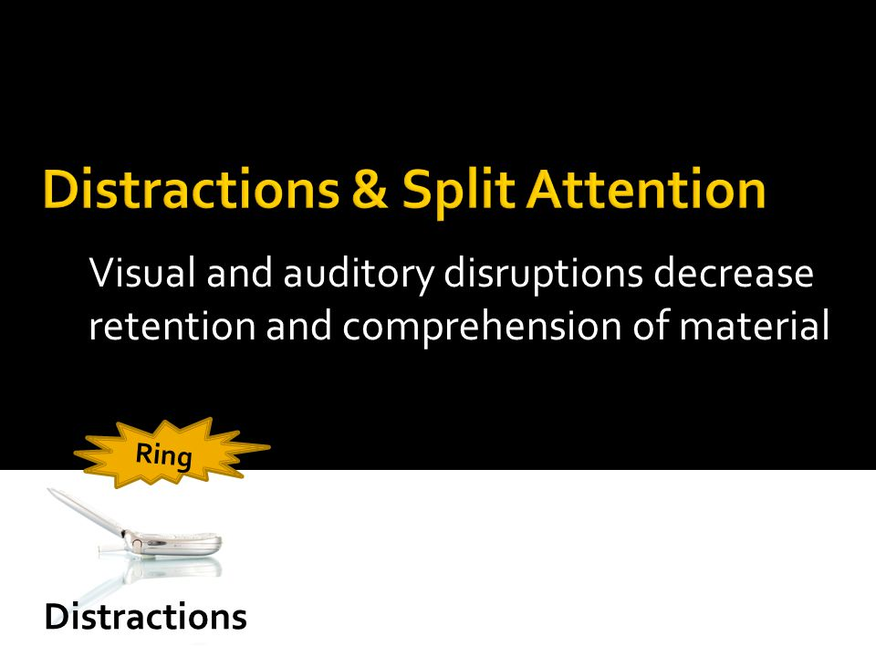 Visual and auditory disruptions decrease retention and comprehension of material Distractions Ring