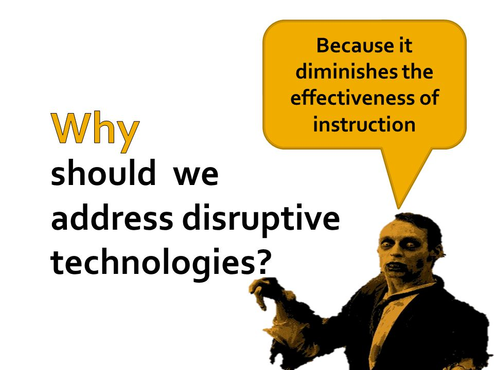 should we address disruptive technologies Because it diminishes the effectiveness of instruction