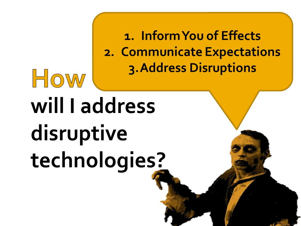 will I address disruptive technologies? 1.Inform You of Effects 2.Communicate Expectations 3.Address Disruptions