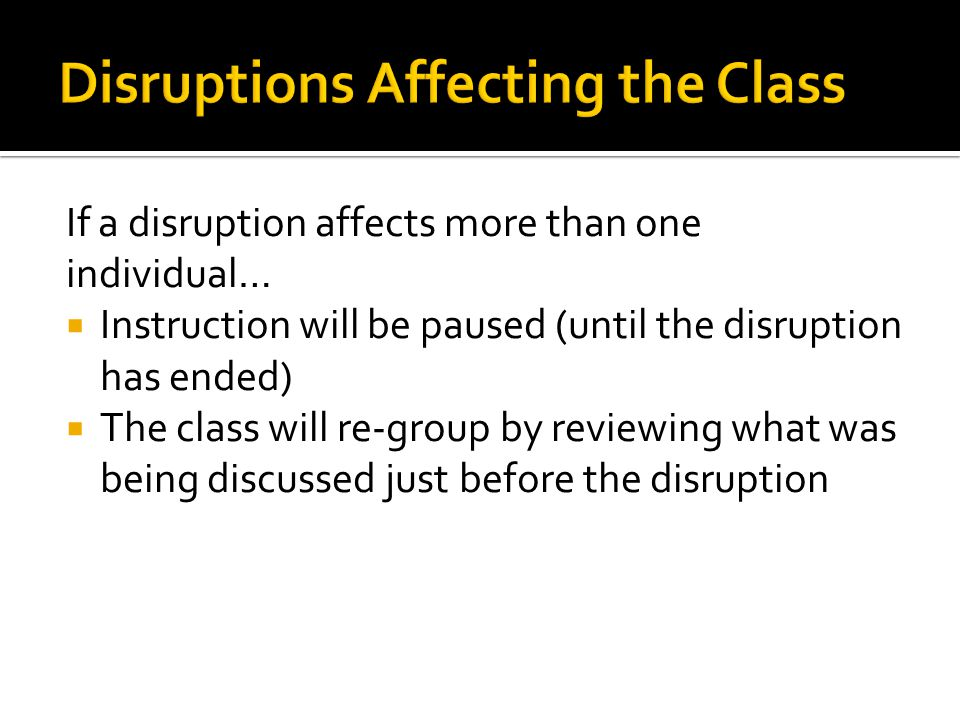 If a disruption affects more than one individual… Instruction will be paused (until the disruption has ended) The class will re-group by reviewing what was being discussed just before the disruption