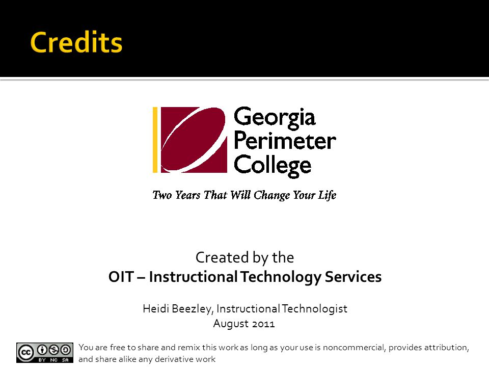 Created by the OIT – Instructional Technology Services Heidi Beezley, Instructional Technologist August 2011 You are free to share and remix this work as long as your use is noncommercial, provides attribution, and share alike any derivative work