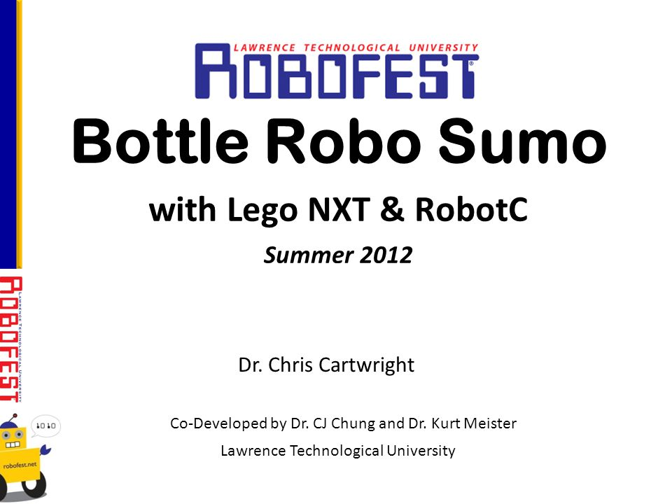 Bottle Robo Sumo with Lego NXT & RobotC Summer 2012 Lawrence Technological University Co-Developed by Dr.