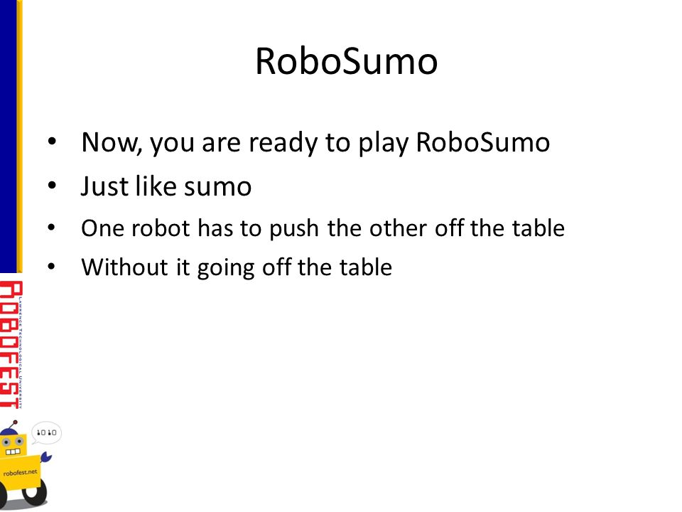 Now, you are ready to play RoboSumo Just like sumo One robot has to push the other off the table Without it going off the table RoboSumo