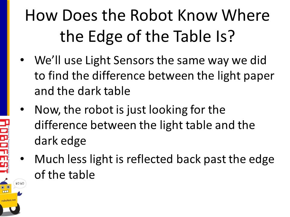 Well use Light Sensors the same way we did to find the difference between the light paper and the dark table Now, the robot is just looking for the difference between the light table and the dark edge Much less light is reflected back past the edge of the table How Does the Robot Know Where the Edge of the Table Is?