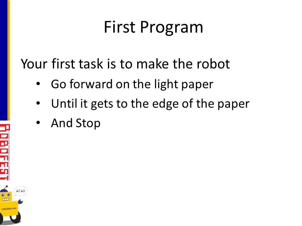 Your first task is to make the robot Go forward on the light paper Until it gets to the edge of the paper And Stop First Program