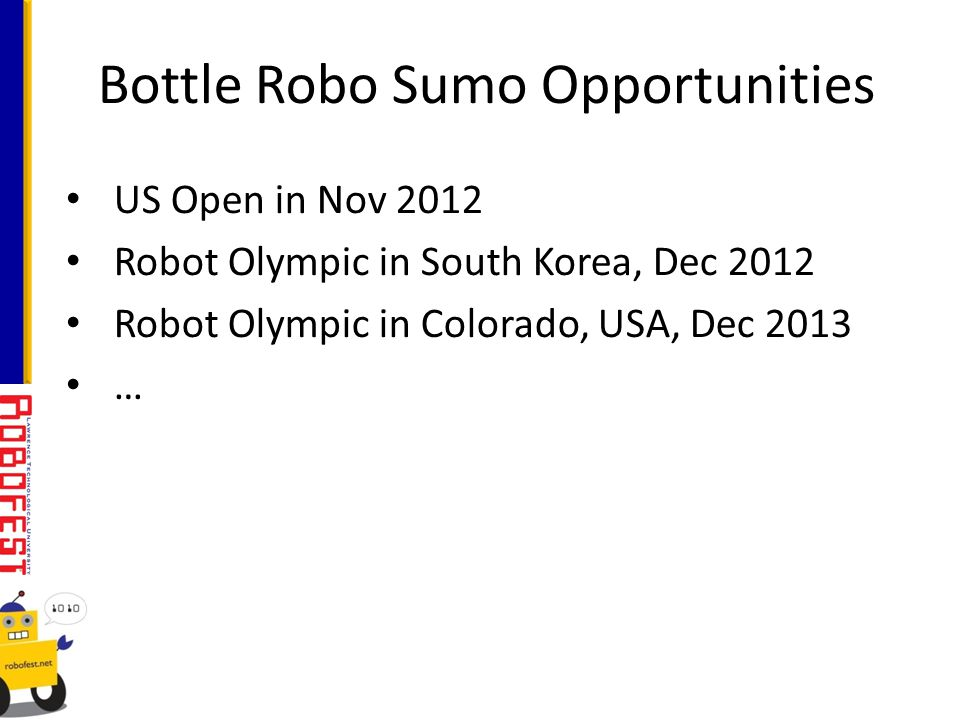 Bottle Robo Sumo Opportunities US Open in Nov 2012 Robot Olympic in South Korea, Dec 2012 Robot Olympic in Colorado, USA, Dec 2013 …