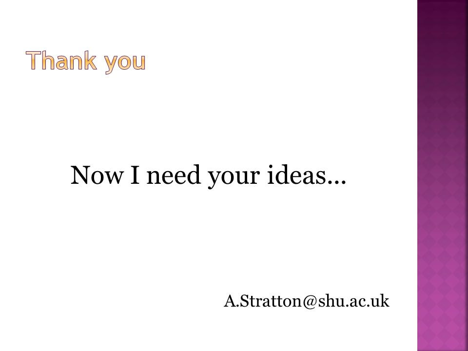 Now I need your ideas... A.Stratton@shu.ac.uk