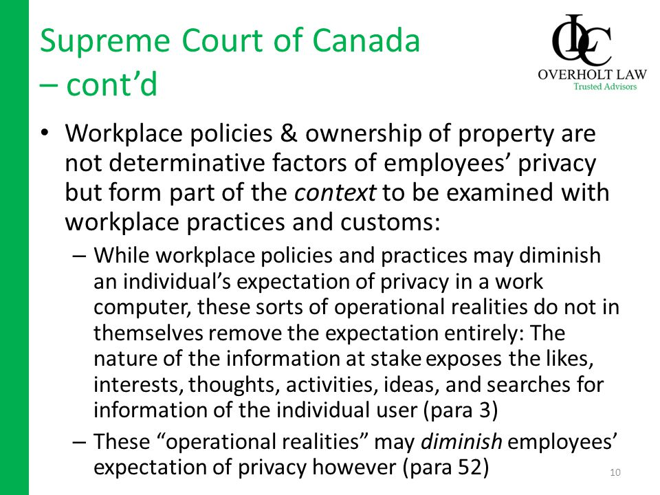 Supreme Court of Canada – contd Workplace policies & ownership of property are not determinative factors of employees privacy but form part of the context to be examined with workplace practices and customs: – While workplace policies and practices may diminish an individuals expectation of privacy in a work computer, these sorts of operational realities do not in themselves remove the expectation entirely: The nature of the information at stake exposes the likes, interests, thoughts, activities, ideas, and searches for information of the individual user (para 3) – These operational realities may diminish employees expectation of privacy however (para 52) 10