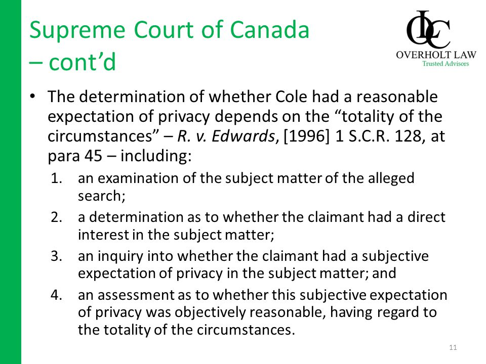 Supreme Court of Canada – contd The determination of whether Cole had a reasonable expectation of privacy depends on the totality of the circumstances – R.