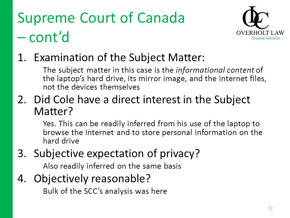 Supreme Court of Canada – contd 1.Examination of the Subject Matter: The subject matter in this case is the informational content of the laptops hard drive, its mirror image, and the internet files, not the devices themselves 2.Did Cole have a direct interest in the Subject Matter.