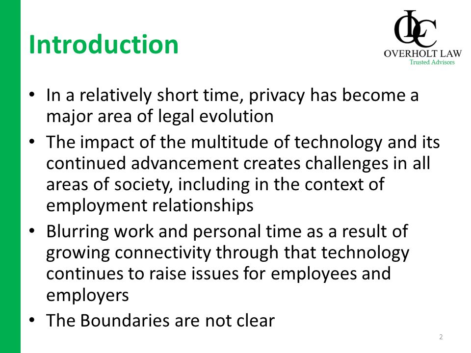Introduction In a relatively short time, privacy has become a major area of legal evolution The impact of the multitude of technology and its continued advancement creates challenges in all areas of society, including in the context of employment relationships Blurring work and personal time as a result of growing connectivity through that technology continues to raise issues for employees and employers The Boundaries are not clear 2