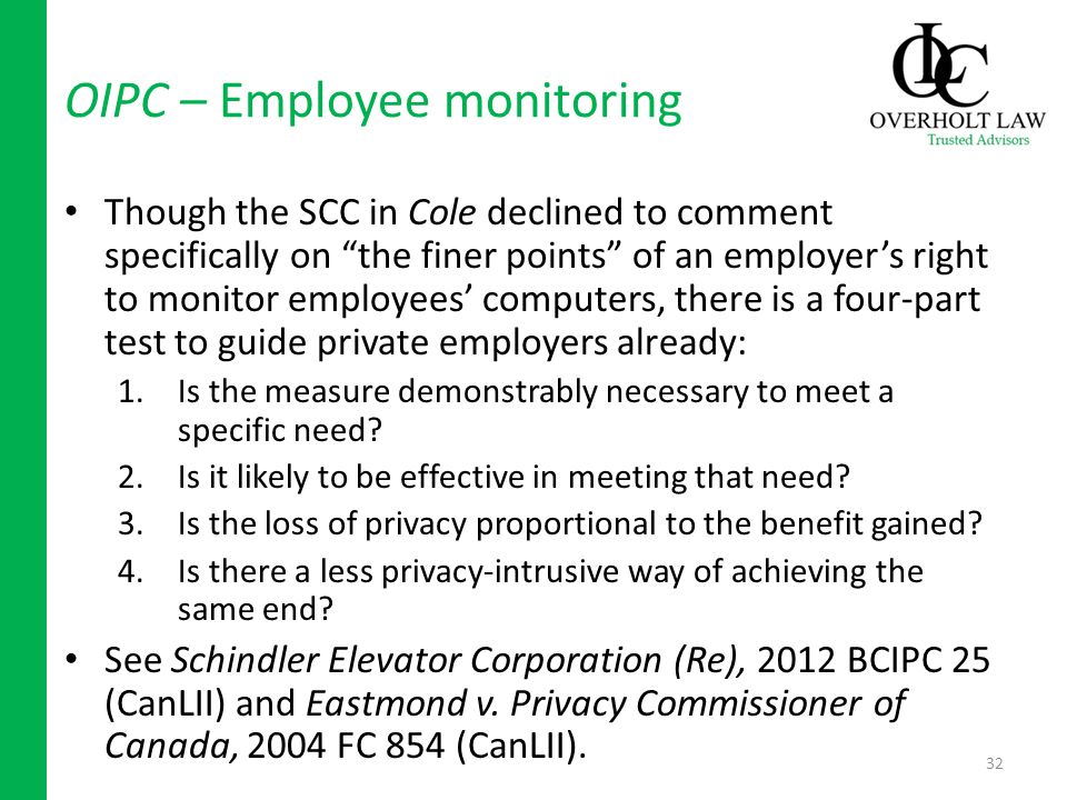OIPC – Employee monitoring Though the SCC in Cole declined to comment specifically on the finer points of an employers right to monitor employees computers, there is a four-part test to guide private employers already: 1.Is the measure demonstrably necessary to meet a specific need.