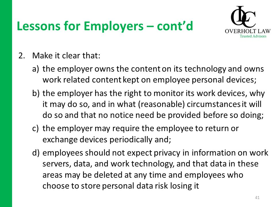 Lessons for Employers – contd 2.Make it clear that: a)the employer owns the content on its technology and owns work related content kept on employee personal devices; b)the employer has the right to monitor its work devices, why it may do so, and in what (reasonable) circumstances it will do so and that no notice need be provided before so doing; c)the employer may require the employee to return or exchange devices periodically and; d)employees should not expect privacy in information on work servers, data, and work technology, and that data in these areas may be deleted at any time and employees who choose to store personal data risk losing it 41