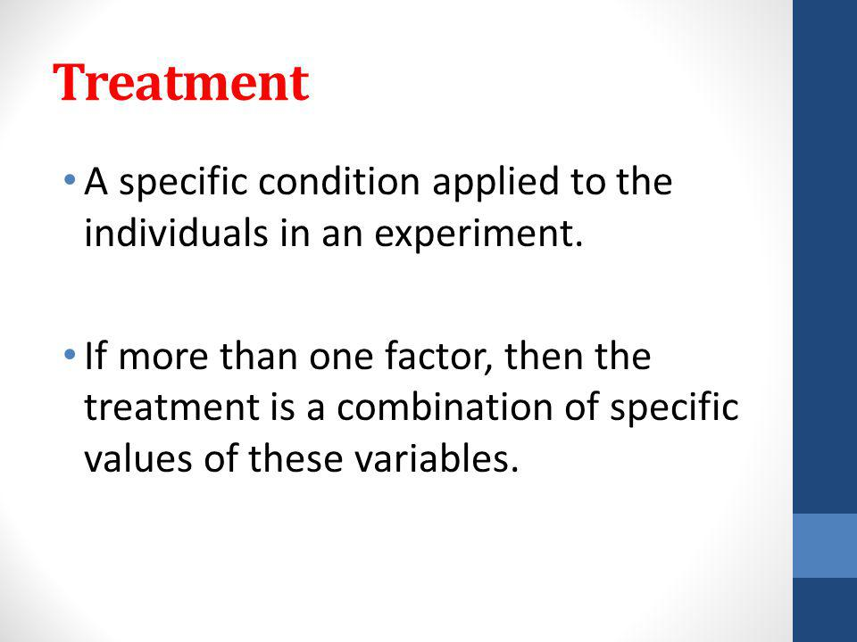 Treatment A specific condition applied to the individuals in an experiment.