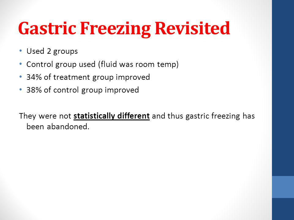 Gastric Freezing Revisited Used 2 groups Control group used (fluid was room temp) 34% of treatment group improved 38% of control group improved They were not statistically different and thus gastric freezing has been abandoned.