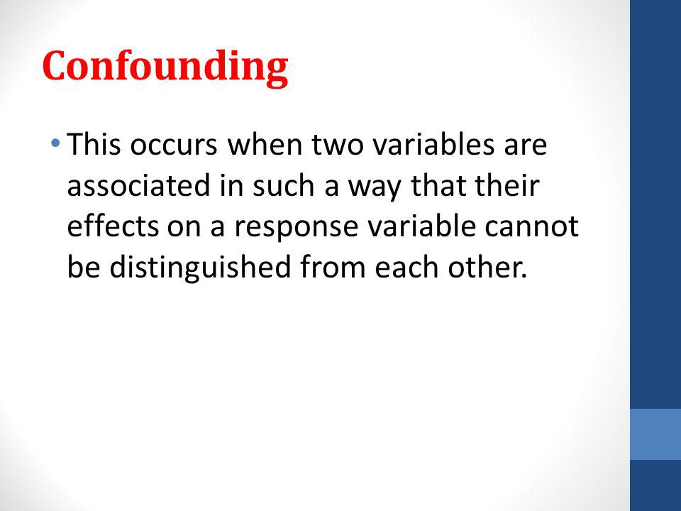 Confounding This occurs when two variables are associated in such a way that their effects on a response variable cannot be distinguished from each other.