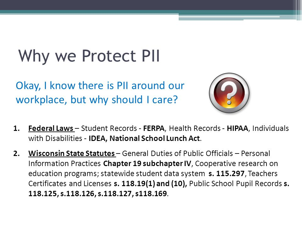 Why we Protect PII Okay, I know there is PII around our workplace, but why should I care? 1.Federal Laws – Student Records - FERPA, Health Records - H