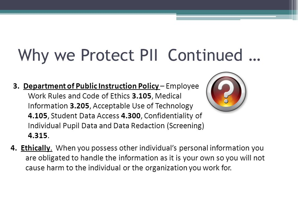 Why we Protect PII Continued … 3. Department of Public Instruction Policy – Employee Work Rules and Code of Ethics 3.105, Medical Information 3.205, A