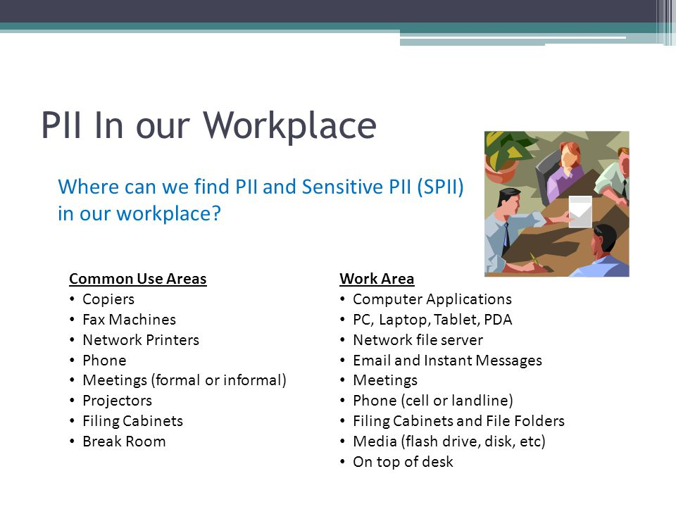 PII In our Workplace Where can we find PII and Sensitive PII (SPII) in our workplace? Work Area Computer Applications PC, Laptop, Tablet, PDA Network