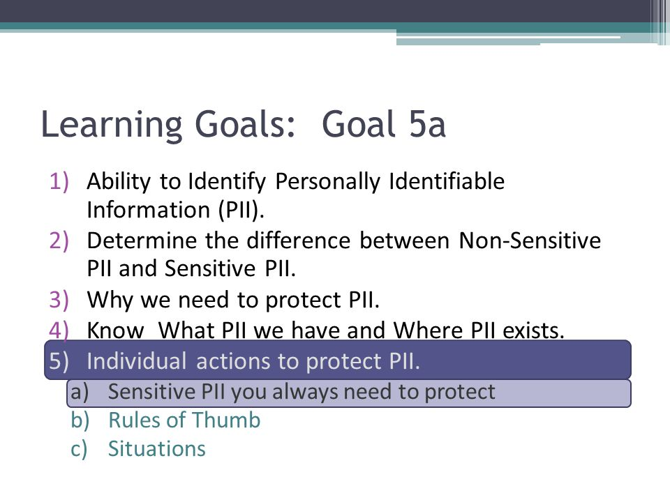 1)Ability to Identify Personally Identifiable Information (PII). 2)Determine the difference between Non-Sensitive PII and Sensitive PII. 3)Why we need