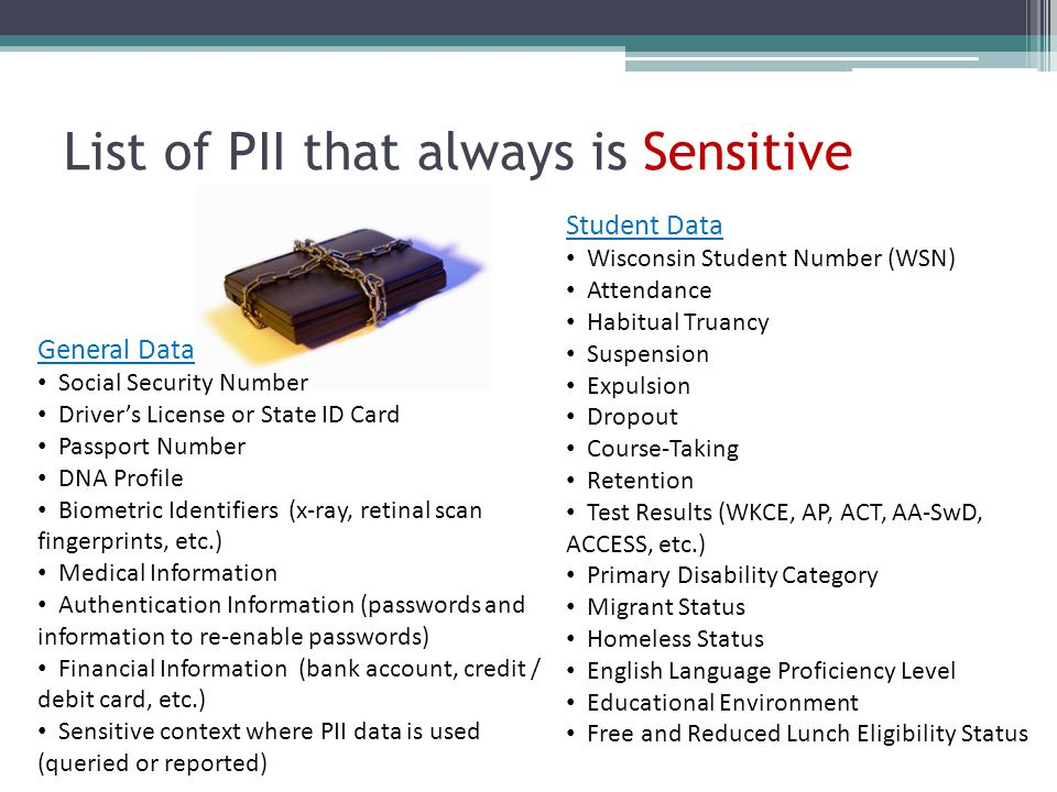 List of PII that always is Sensitive Student Data Wisconsin Student Number (WSN) Attendance Habitual Truancy Suspension Expulsion Dropout Course-Takin