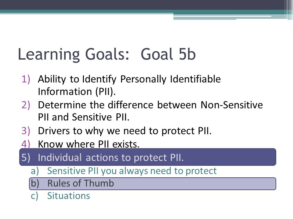 1)Ability to Identify Personally Identifiable Information (PII). 2)Determine the difference between Non-Sensitive PII and Sensitive PII. 3)Drivers to