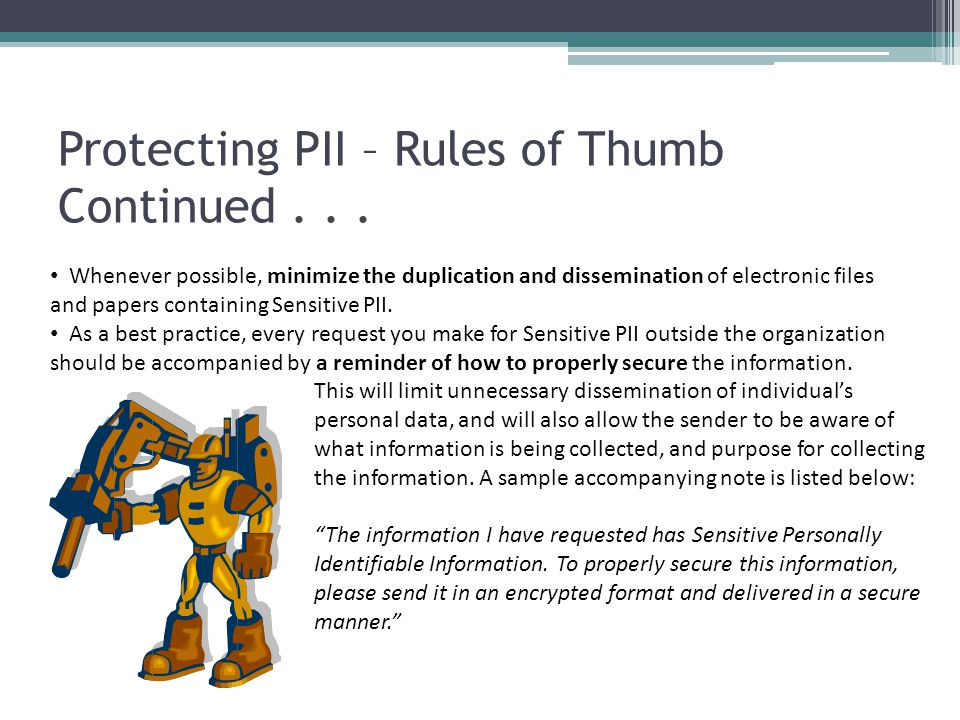 Protecting PII – Rules of Thumb Continued... Whenever possible, minimize the duplication and dissemination of electronic files and papers containing S