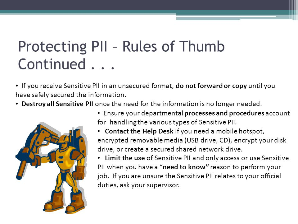 Protecting PII – Rules of Thumb Continued... If you receive Sensitive PII in an unsecured format, do not forward or copy until you have safely secured