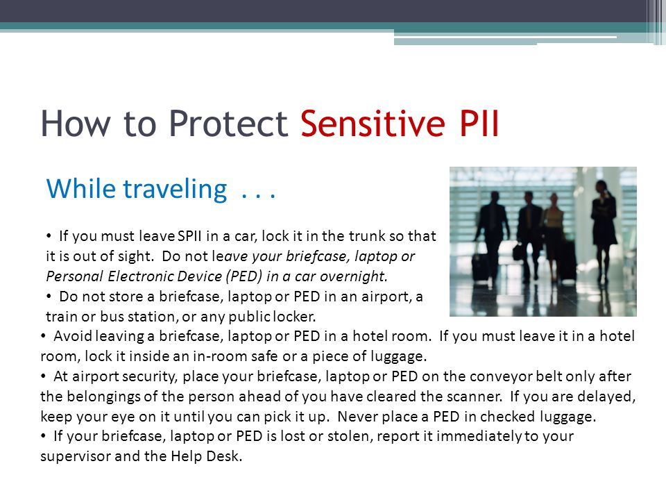 How to Protect Sensitive PII While traveling... If you must leave SPII in a car, lock it in the trunk so that it is out of sight. Do not leave your br