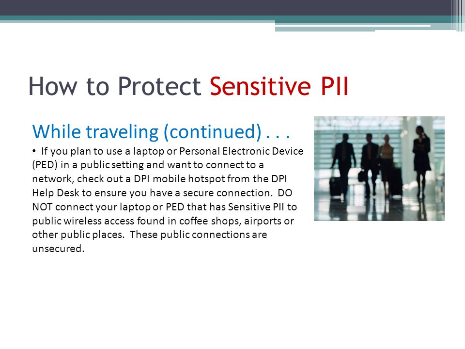 How to Protect Sensitive PII While traveling (continued)... If you plan to use a laptop or Personal Electronic Device (PED) in a public setting and wa